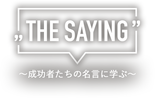 The Saying 〜成功者たちの名言に学ぶ〜