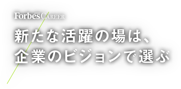 Forbes Career 新たな活躍の場は、企業のビジョンで選ぶ